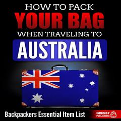 How to Pack Your Bag When Traveling to Australia: Backpackers Essential Item List by Grizzly Publishing audiobook