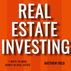 Real Estate Investing: 7 Ways To Make Money In Real Estate by Matthew Field audiobook