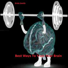 Best Ways To Train Your Brain by Erick Smith audiobook