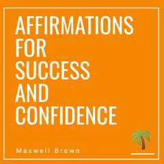 Affirmations For Success And Confidence by Maxwell Brown audiobook