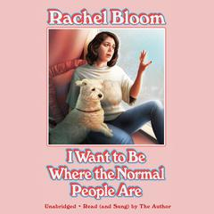 I Wanna Be Where the Normal People Are by Rachel Bloom audiobook
