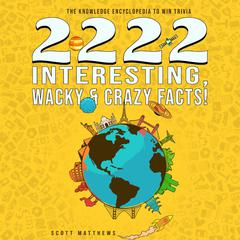 2222 Interesting, Wacky & Crazy Facts - The Knowledge Encyclopedia To Win Trivia by Scott Matthews audiobook