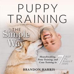 Puppy Training the Simple Way: Housebreaking, Potty Training and Crate Training in 7 Easy-to-Follow Steps by Brandon Harris audiobook
