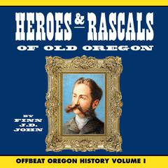 Heroes and Rascals of Old Oregon: Offbeat Oregon History Vol. 1 by Finn J. D. John audiobook
