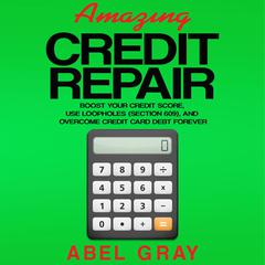 Amazing Credit Repair: Boost Your Credit Score, Use Loopholes (Section 609), and Overcome Credit Card Debt Forever by Abel Gray audiobook