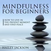 Mindfulness for Beginners: How to Live in the Present Moment and Find Peace by  Hailey Jackson audiobook
