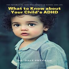 What to Know about Your Child's ADHD by Dale Pheragh audiobook