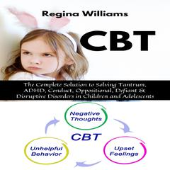 CBT: The Complete Solution to Solving Tantrum, ADHD, Conduct, Oppositional, Defiant & Disruptive Disorders in Children and Adolescents by Regina Williams audiobook